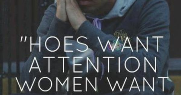 Hoes want attention. Women want respect Drake quote