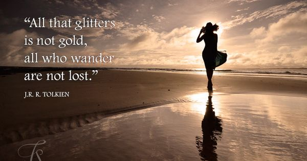 All That Glitters Is Not Gold All Who Wander Are Not Lost