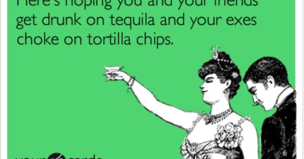 Here's hoping you and your friends get drunk on tequila ...