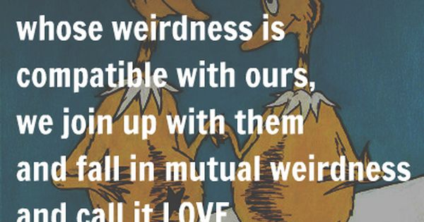 We're all a little weird, and life's a little weird. And when