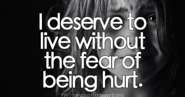 I Deserve To Live Without The Fear Of Being Hurt