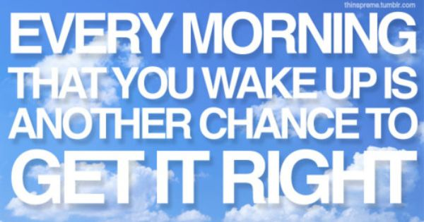 Every morning that you wake up is another chance to get it