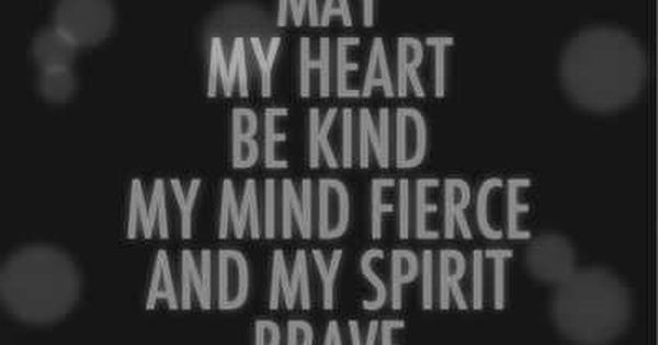 May my heart be kind my mind fierce and my spirit brave