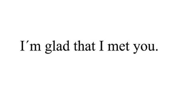 I'm Glad I Met You Because I'm Glad Your In My Life