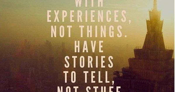 Fill your life with experiences, not things. Have stories to tell, not