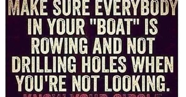 "Make sure everybody in your ""boat"" is rowing and not drilling holes"