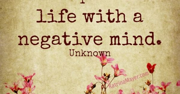 You can't live a positive life with a negative mind. ...so true!
