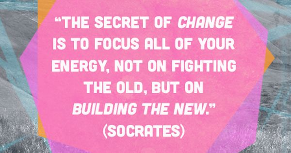The secret of change is to focus all your energy not on