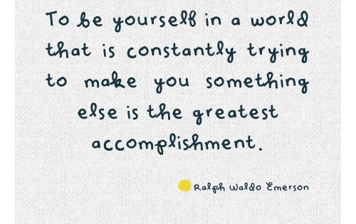 """To be yourself in a world that is constantly trying to make"