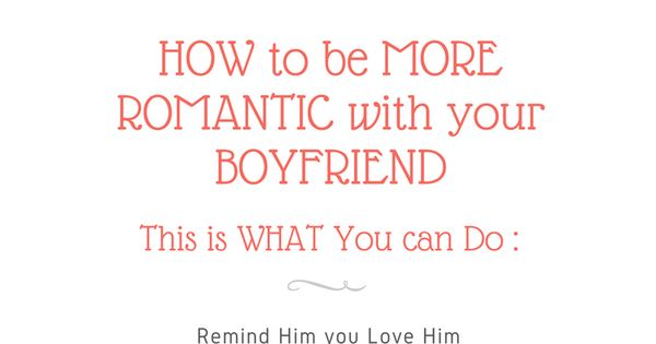 How To Be More Romantic With Your Boyfriend How To Be Romantic Love Boyfriend Romantic