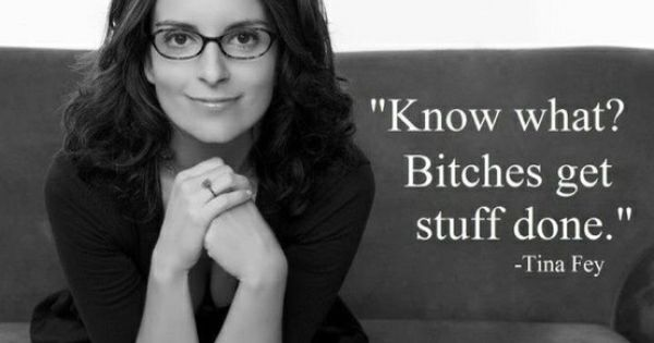 Optimism. Know what? Bitches get stuff done. -Tina Fey quote TinaFey 20WithPlenty
