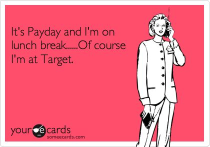 Funny Workplace Ecard: It's Payday and I'm on lunch break......Of course I'm