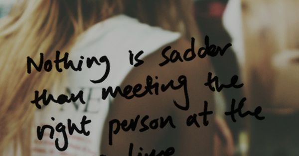 Nothing Is Sadder Than Meeting The Right Person At The