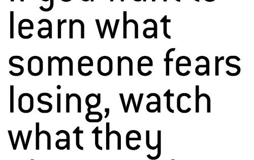 If you want to learn what someone fears losing, watch what they