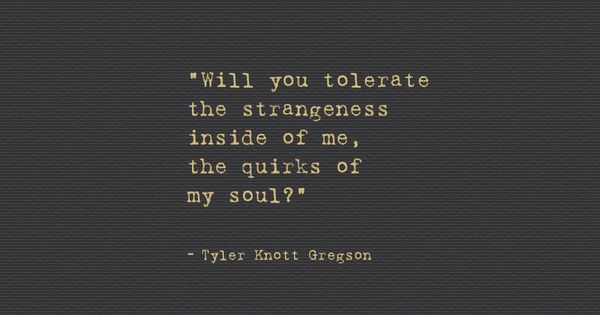 """wordsnquotes: """"Will you tolerate the strangeness inside of me, the quirks of"""