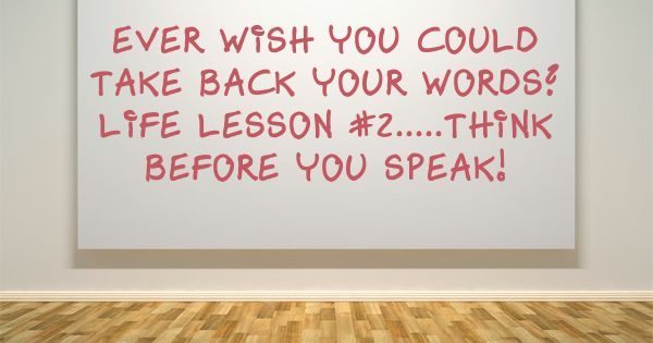 Ever Wish You Could Take Back Your Words? Life Lesson #2