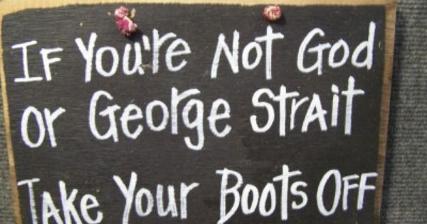 If You're Not God Or George Strait Take Your Boots Off sign