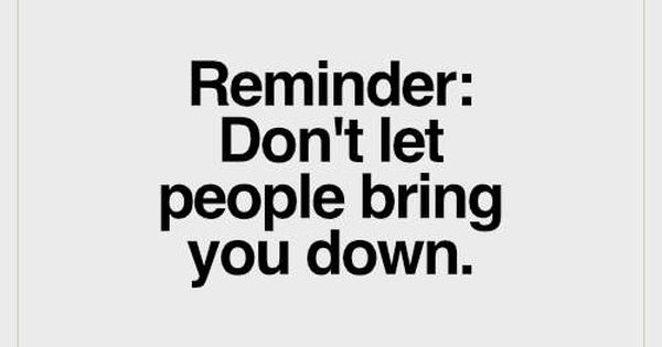 Don T Let Others Bring You Down Quotes: Reminder: Don't Let People Bring You Down.