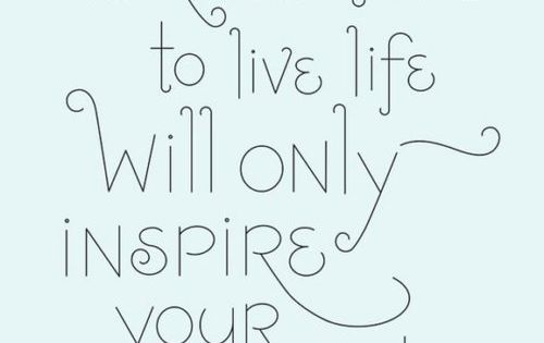Taking time to live life will only inspire your work. work life