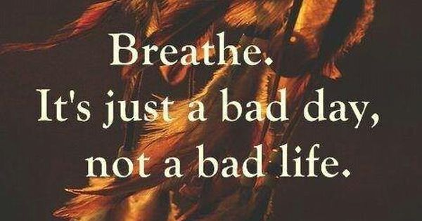Breathe, It's just a bad day, not a bad life. Wisdom