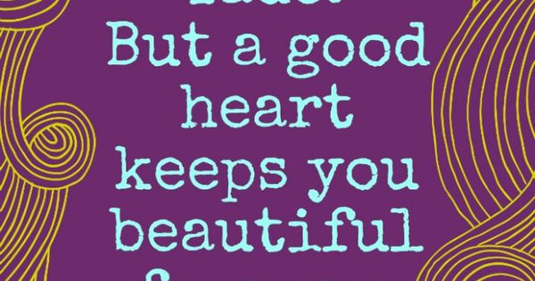 A Good Heart Keeps You Beautiful Forever | So true! 41 yrs
