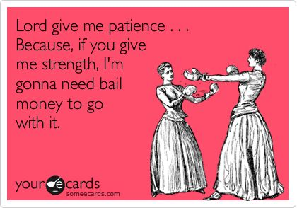 Funny Encouragement Ecard: Lord give me patience . . . Because, if