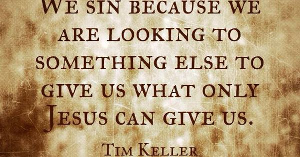 Tim Keller quote.Only Jesus can satisfy. All the other things in this