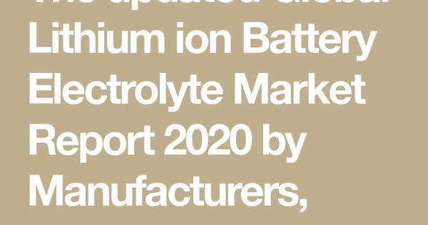 The Updated Global Lithium Ion Battery Electrolyte Market Report 2020 By Manufacturers Regions Type And Application In 2020 Marketing Banks Marketing Marketing Data