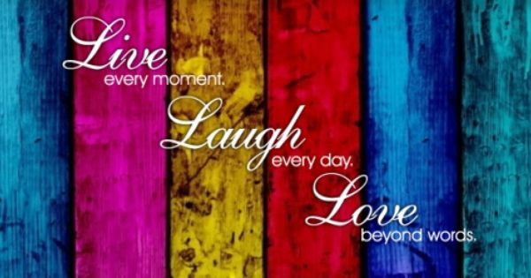 live every momentlaugh every daylove beyond words