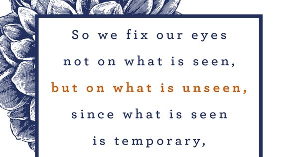 So we fix our eyes not on what is seen, but on what is ...