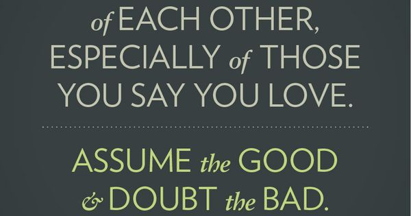 Assume the GOOD, doubt the BAD. I just love this. But have