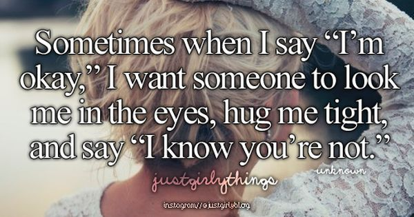 "Sometimes I Wish You Would Want To Talk To Me Just As: Sometimes When I Say ""i'm Okay"" I Want Someone To Look Me"