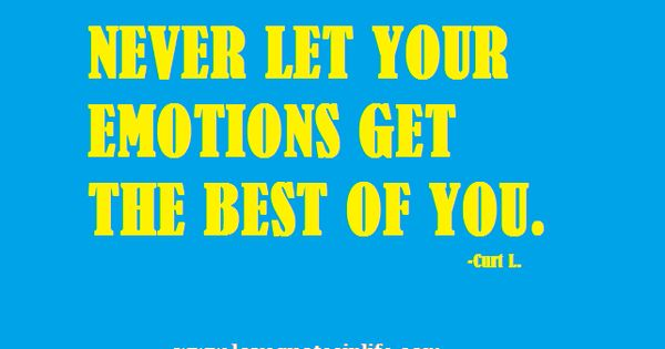 never let your emotions get the best of you love quotes