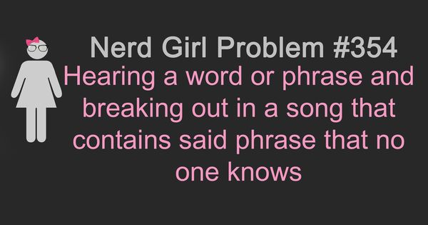 Nerd Girl Problems - welcome to every day of my life. But