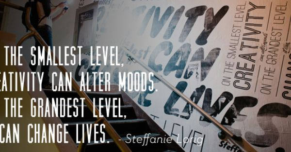 On The Smallest Level Creativity Can Alter Moods On The Greatest Level It Can Change Lives This Is Us Quotes Creativity Quotes Inspirational Words
