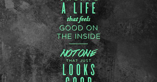 """Create a life that feels good on the inside, not one that"