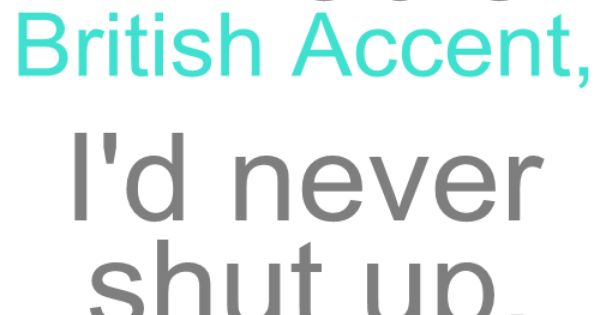 If I had a British accent, I'd never shut up. This is