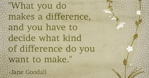 What you do makes a difference, and you have to decide what