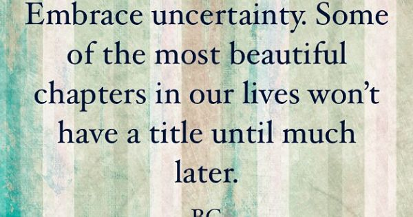 uncertainty in our life essay Live a life well read  makes for good decisions embracing uncertainty as the  way to better decision making does not come naturally to us.
