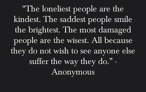The loneliest people are the kindest. The saddest people smile the brightest.