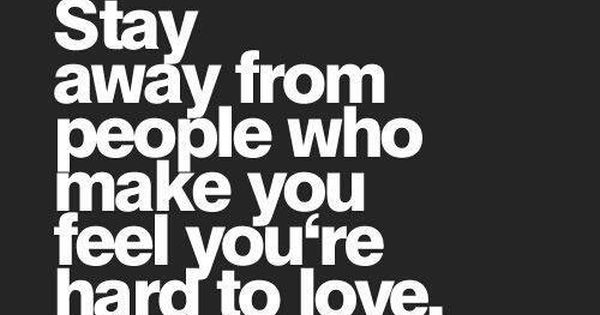 Stay Away From People Who Make You Feel Youre Hard Quotes At