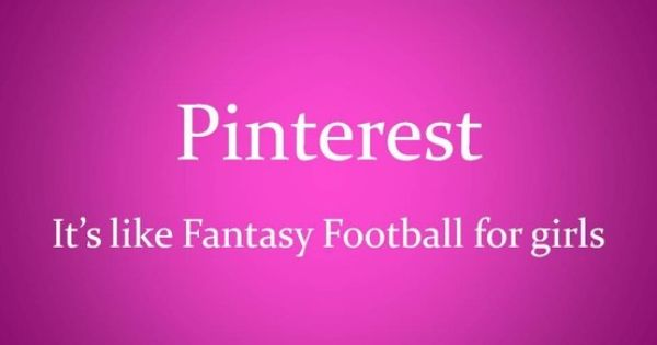 we laugh at Fantasy Football, what a joke, Pinterest, now that's legit