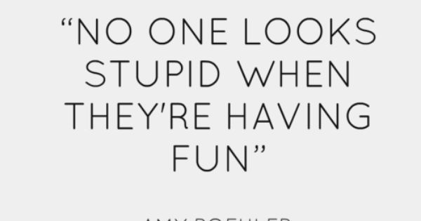 No one looks stupid when they're having fun. Love this. So true!