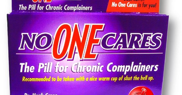 For chronic complainers, I need this asap. This is just too funny!!!!