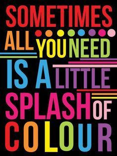 Sometimes All You Need Is A Little Splash Of Color Color Quotes Words Creativity Quotes