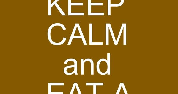 KEEP CALM AND EAT A BROWNIE . . . . Because Eating