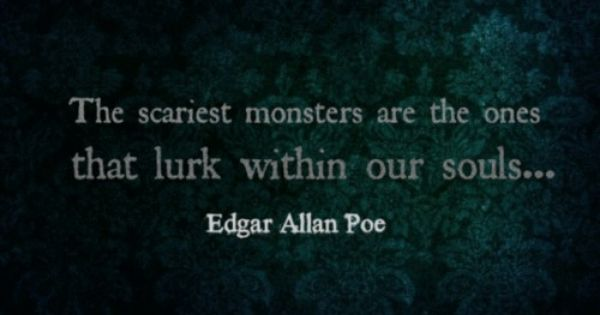 """The scariest monsters are the ones that lurk inside our souls"" -Edgar"