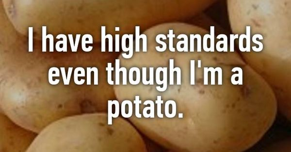 I have high standards even though I'm a potato.   Funny ...