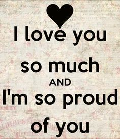 I Love You So Much And I M So Proud Of You Love Me Proud Of You Quotes I Love My Son I Love My Daughter