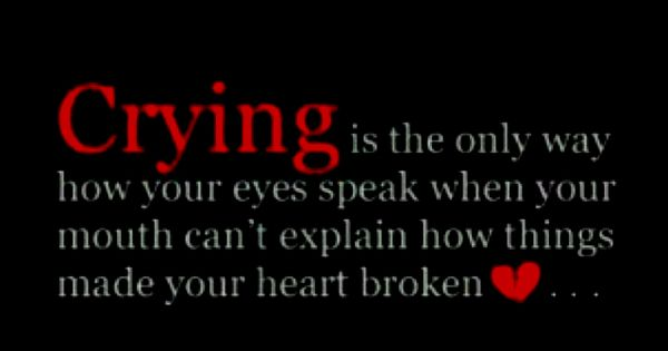 """Crying is the only way how your eyes speak when your mouth"